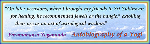 On later occasions, when I brought my friends to Sri Yukteswar for healing, he recommended jewels or the bangle, extolling their use as an act of astrological wisdon - Paramahansa Yogananda, Autobiography of a Yogi